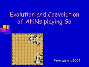 Evolution and Coevolution of ANNs playing Go Peter