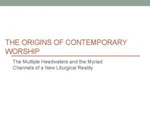 THE ORIGINS OF CONTEMPORARY WORSHIP The Multiple Headwaters