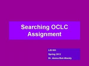 Searching OCLC Assignment LIS 605 Spring 2012 Dr