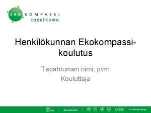 Henkilkunnan Ekokompassikoulutus Tapahtuman nimi pvm Kouluttaja Mik Ekokompassi