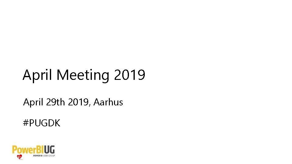 April Meeting 2019 April 29 th 2019 Aarhus
