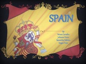 SPAIN By Briana Carvalho Julianna Vivino Samantha Fabrizio