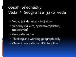 Obsah pednky Vda Geografie jako vda Vda jej