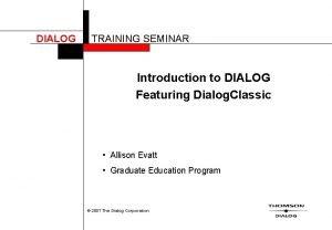 DIALOG TRAINING SEMINAR Introduction to DIALOG Featuring Dialog