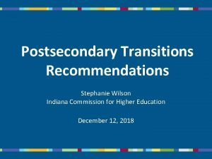 Postsecondary Transitions Recommendations Stephanie Wilson Indiana Commission for