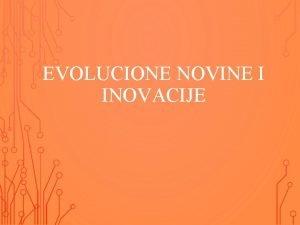 EVOLUCIONE NOVINE I INOVACIJE NOVINEINOVACIJE Evoluciona novine karakteristike