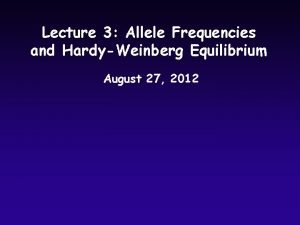 Lecture 3 Allele Frequencies and HardyWeinberg Equilibrium August