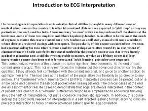 Introduction to ECG Interpretation Electrocardiogram interpretation is an