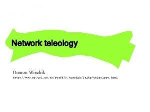 Network teleology Damon Wischik http www cs ucl