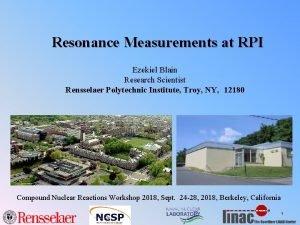 Resonance Measurements at RPI Ezekiel Blain Research Scientist