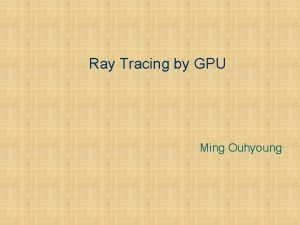 Ray Tracing by GPU Ming Ouhyoung Outline l