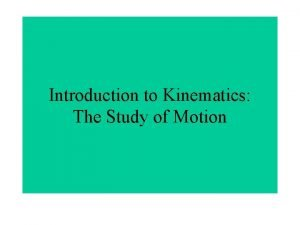 Introduction to Kinematics The Study of Motion Kinematics