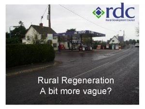Rural Regeneration A bit more vague Rural Regeneration
