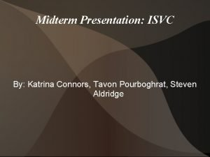 Midterm Presentation ISVC By Katrina Connors Tavon Pourboghrat