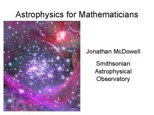 Astrophysics for Mathematicians Jonathan Mc Dowell Smithsonian Astrophysical