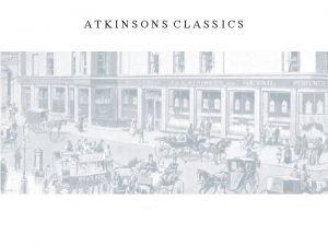 ATKINSONS CLASSICS ATKINSONS CLASSICS Brief history To talk