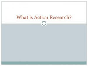 What is Action Research Action Research It is