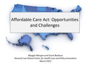Affordable Care Act Opportunities and Challenges Maggie Morgan