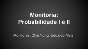 Monitoria Probabilidade I e II Monitores Chiu Yong