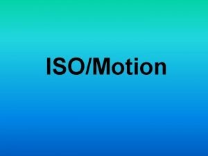 ISOMotion What is ISO ISO is the indication