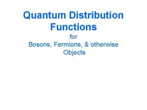 Quantum Distribution Functions for Bosons Fermions otherwise Objects