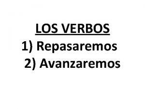 LOS VERBOS 1 Repasaremos 2 Avanzaremos Los verbos