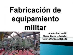 Fabricacin de equipamiento militar Andrs Cruz Judith Mosco
