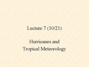 Lecture 7 1021 Hurricanes and Tropical Meteorology Tropical