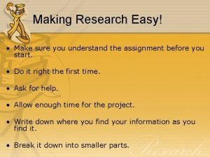 Making Research Easy Make sure you understand the