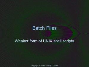 Batch Files Weaker form of UNIX shell scripts