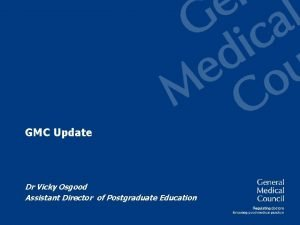 GMC Update Dr Vicky Osgood Assistant Director of