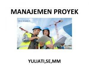 MANAJEMEN PROYEK YULIATI SE MM Pengertian manajemen proyek