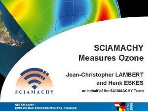SCIAMACHY Measures Ozone JeanChristopher LAMBERT and Henk ESKES