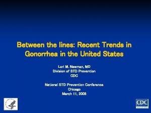 Between the lines Recent Trends in Gonorrhea in