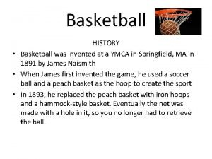 Basketball HISTORY Basketball was invented at a YMCA