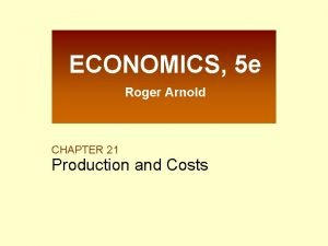 ECONOMICS 5 e Roger Arnold CHAPTER 21 Production
