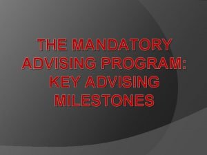 THE MANDATORY ADVISING PROGRAM KEY ADVISING MILESTONES Objectives