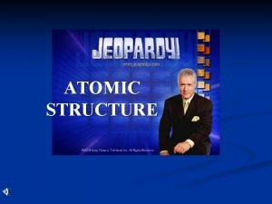 ATOMIC STRUCTURE Contestants Dont Forget Always phrase your