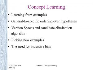 Concept Learning Learning from examples Generaltospecific ordering over