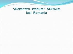 Alexandru Vlahuta SCHOOL Iasi Romania SCHOOLS MISSION Being