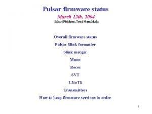 Pulsar firmware status March 12 th 2004 Sakari