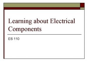 Learning about Electrical Components ES 110 Basic Components