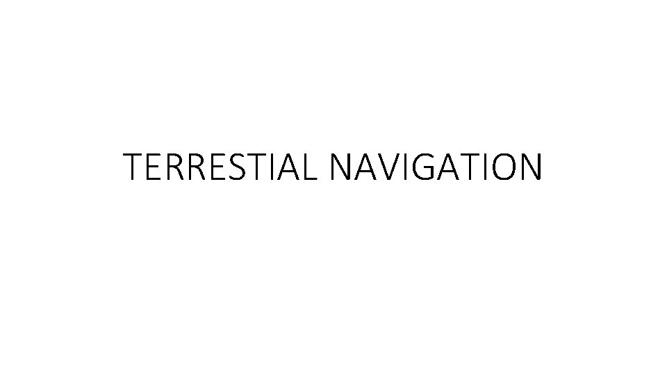 TERRESTIAL NAVIGATION TERRESTIAL NAVIGATION Terrestrial navigation is the