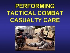 PERFORMING TACTICAL COMBAT CASUALTY CARE Tactical Combat Casualty