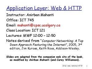 Application Layer Web HTTP Instructor Anirban Mahanti Office