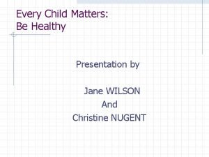 Every Child Matters Be Healthy Presentation by Jane