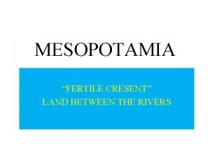 MESOPOTAMIA FERTILE CRESENT LAND BETWEEN THE RIVERS Mesopotamia