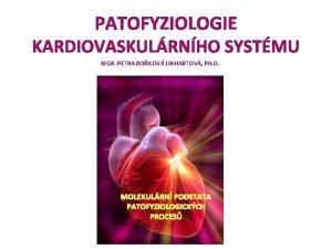 PATOFYZIOLOGIE KARDIOVASKULRNHO SYSTMU MGR PETRA BOILOV LINHARTOV PH