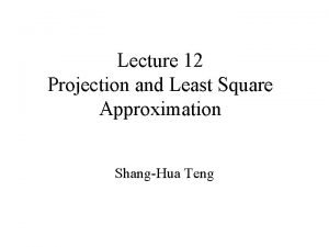 Lecture 12 Projection and Least Square Approximation ShangHua
