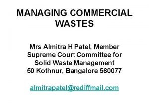 MANAGING COMMERCIAL WASTES Mrs Almitra H Patel Member